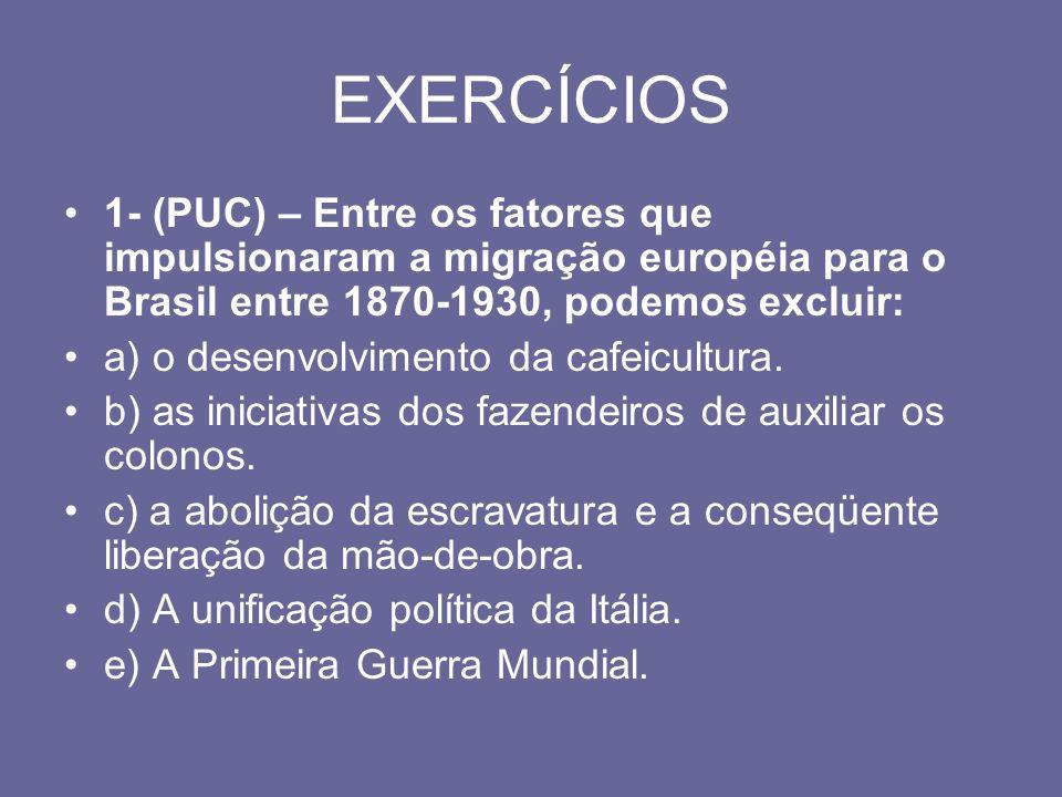 EXERCÍCIOS 1- (PUC) – Entre os fatores que impulsionaram a migração européia para o Brasil entre 1870-1930, podemos excluir: