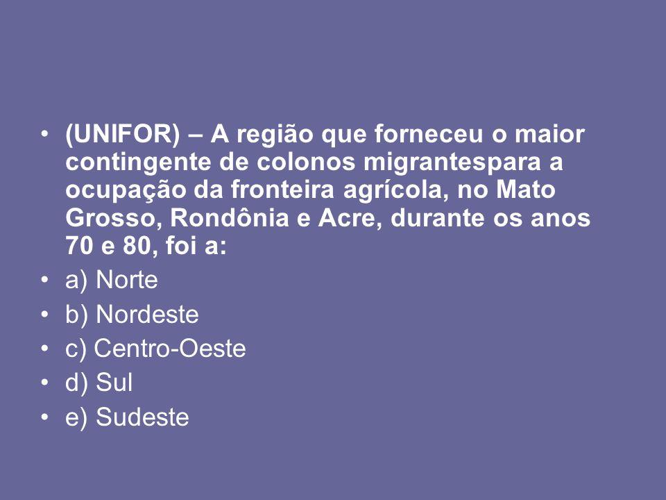 (UNIFOR) – A região que forneceu o maior contingente de colonos migrantespara a ocupação da fronteira agrícola, no Mato Grosso, Rondônia e Acre, durante os anos 70 e 80, foi a: