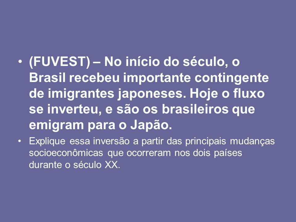 (FUVEST) – No início do século, o Brasil recebeu importante contingente de imigrantes japoneses. Hoje o fluxo se inverteu, e são os brasileiros que emigram para o Japão.
