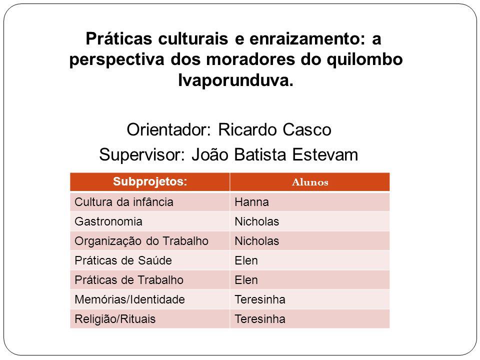 Práticas culturais e enraizamento: a perspectiva dos moradores do quilombo Ivaporunduva. Orientador: Ricardo Casco Supervisor: João Batista Estevam