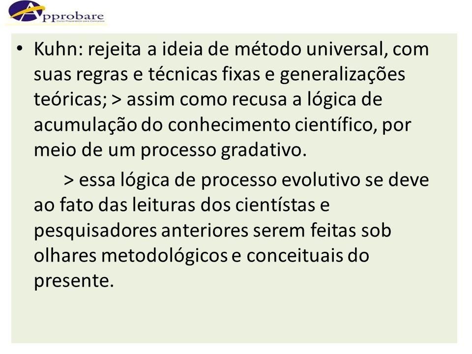 Kuhn: rejeita a ideia de método universal, com suas regras e técnicas fixas e generalizações teóricas; > assim como recusa a lógica de acumulação do conhecimento científico, por meio de um processo gradativo.