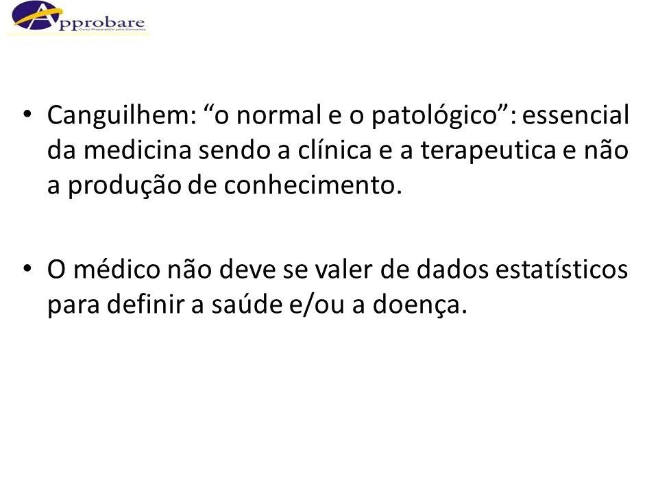 Canguilhem: o normal e o patológico : essencial da medicina sendo a clínica e a terapeutica e não a produção de conhecimento.