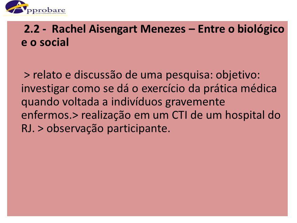 2.2 - Rachel Aisengart Menezes – Entre o biológico e o social > relato e discussão de uma pesquisa: objetivo: investigar como se dá o exercício da prática médica quando voltada a indivíduos gravemente enfermos.> realização em um CTI de um hospital do RJ.