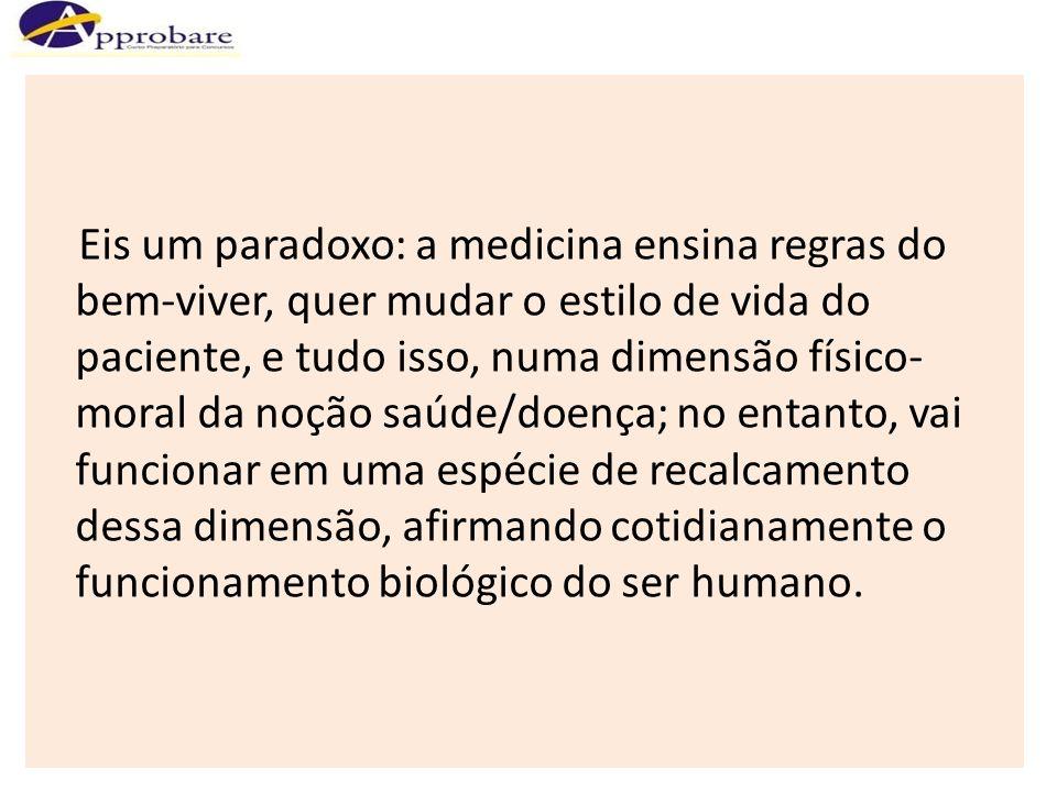 Eis um paradoxo: a medicina ensina regras do bem-viver, quer mudar o estilo de vida do paciente, e tudo isso, numa dimensão físico-moral da noção saúde/doença; no entanto, vai funcionar em uma espécie de recalcamento dessa dimensão, afirmando cotidianamente o funcionamento biológico do ser humano.