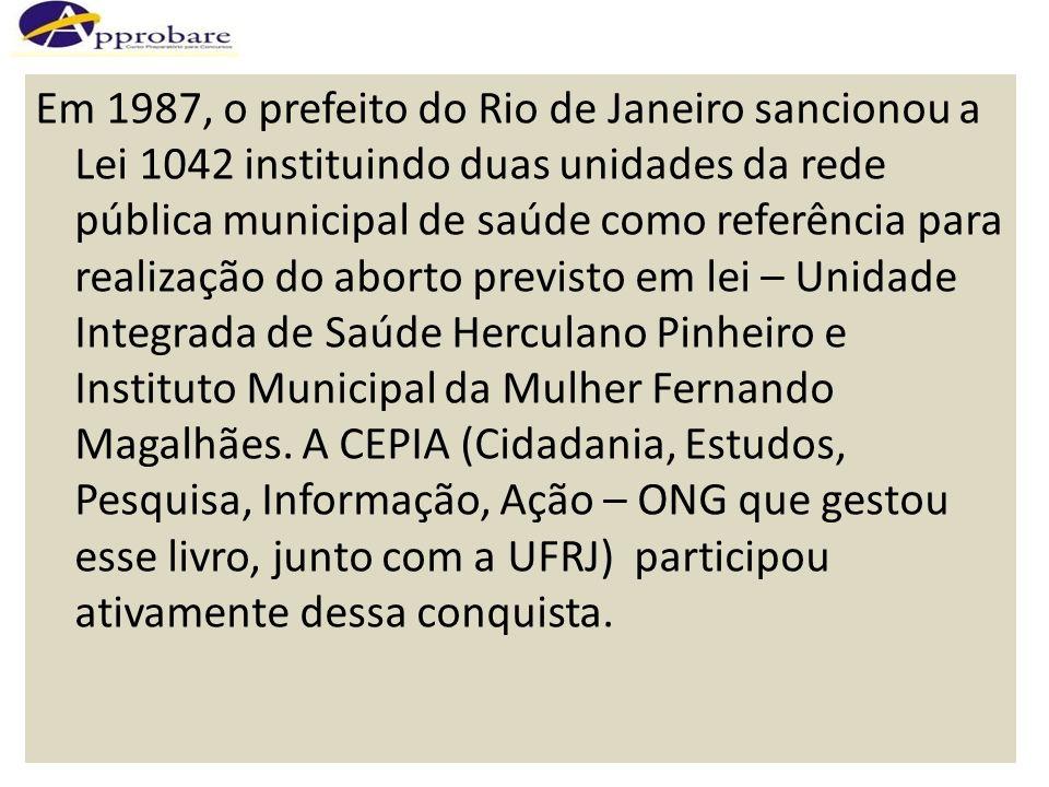 Em 1987, o prefeito do Rio de Janeiro sancionou a Lei 1042 instituindo duas unidades da rede pública municipal de saúde como referência para realização do aborto previsto em lei – Unidade Integrada de Saúde Herculano Pinheiro e Instituto Municipal da Mulher Fernando Magalhães.