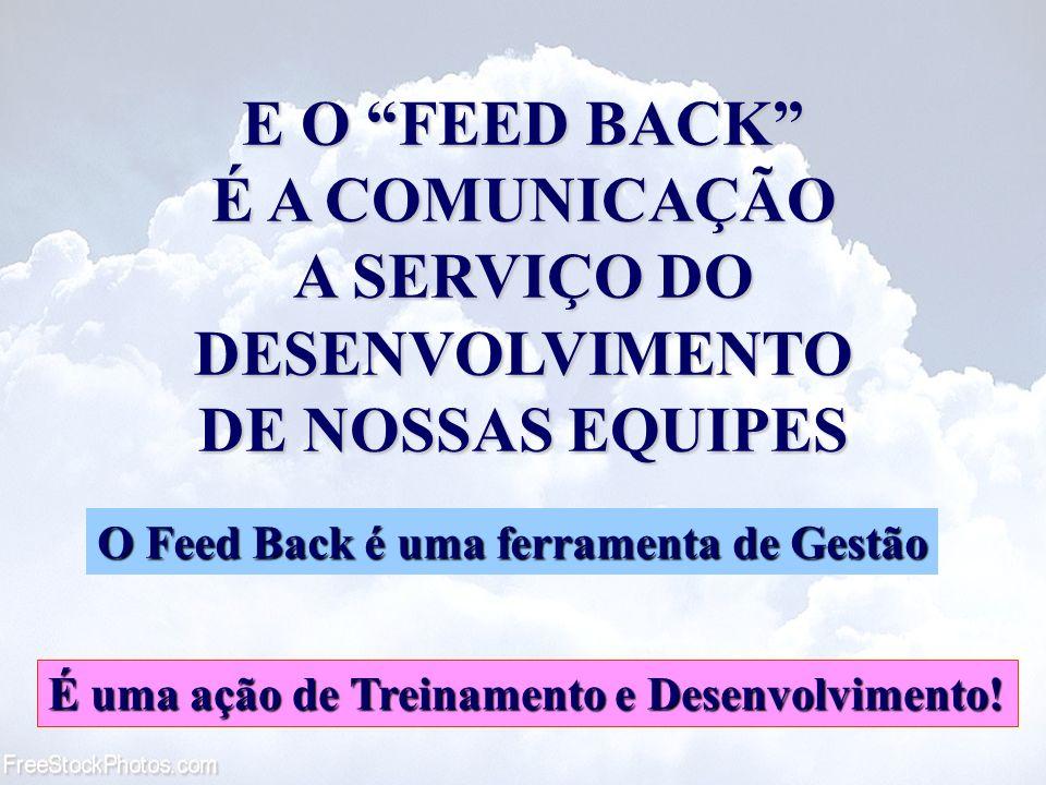 E O FEED BACK É A COMUNICAÇÃO A SERVIÇO DO DESENVOLVIMENTO DE NOSSAS EQUIPES