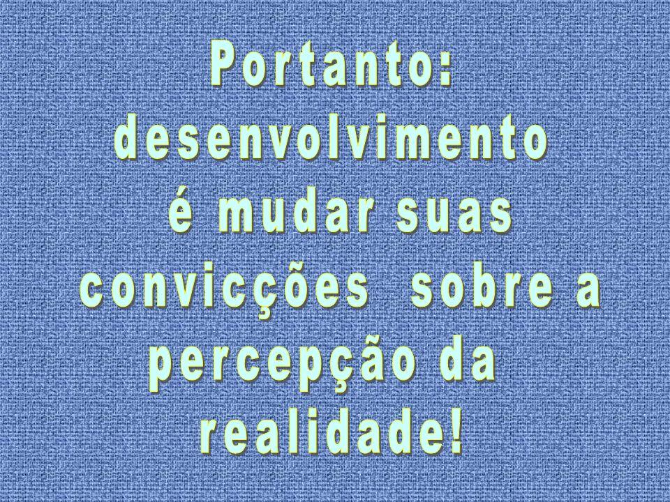 Portanto: desenvolvimento é mudar suas convicções sobre a percepção da realidade!