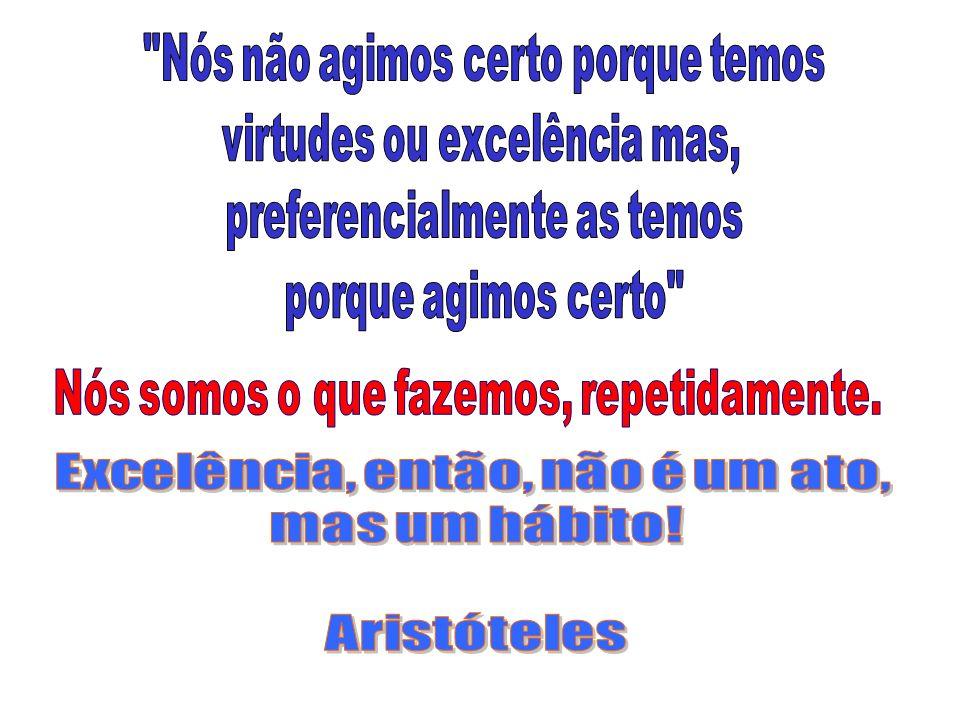 Nós não agimos certo porque temos virtudes ou excelência mas,