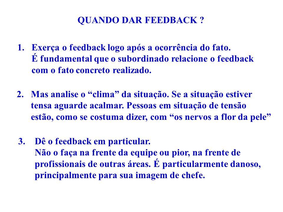 QUANDO DAR FEEDBACK Exerça o feedback logo após a ocorrência do fato. É fundamental que o subordinado relacione o feedback.