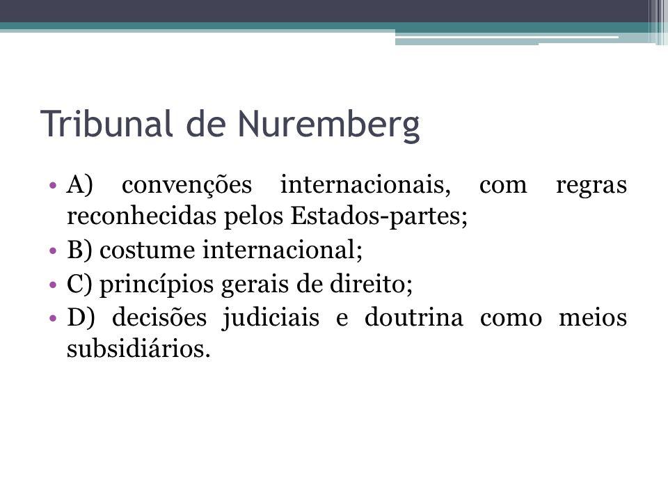 Tribunal de Nuremberg A) convenções internacionais, com regras reconhecidas pelos Estados-partes; B) costume internacional;