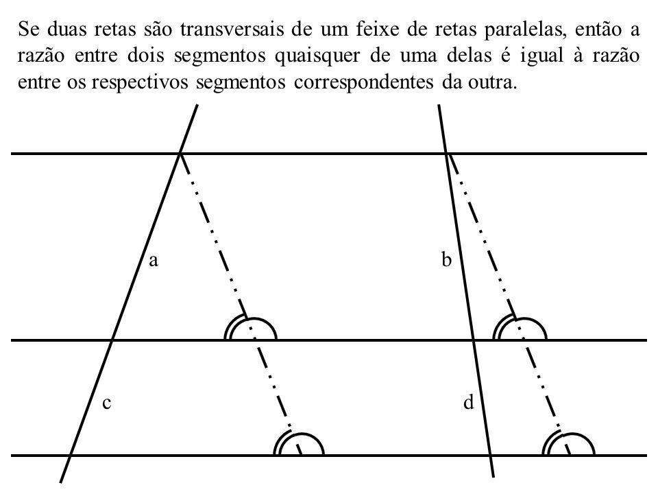 Se duas retas são transversais de um feixe de retas paralelas, então a razão entre dois segmentos quaisquer de uma delas é igual à razão entre os respectivos segmentos correspondentes da outra.