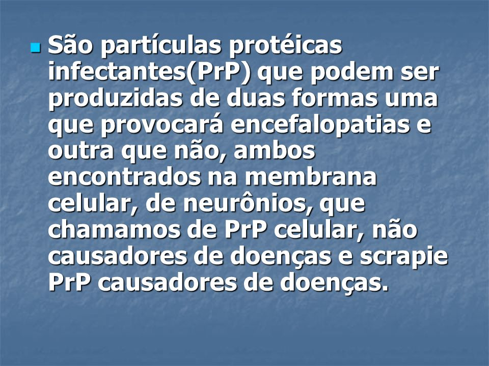 São partículas protéicas infectantes(PrP) que podem ser produzidas de duas formas uma que provocará encefalopatias e outra que não, ambos encontrados na membrana celular, de neurônios, que chamamos de PrP celular, não causadores de doenças e scrapie PrP causadores de doenças.