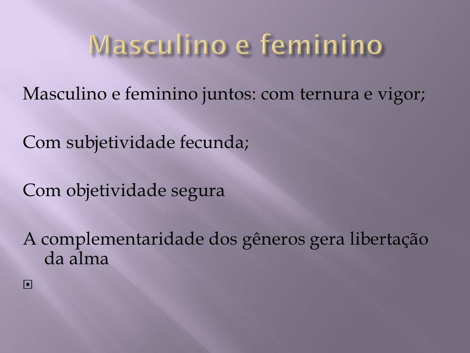 Masculino e feminino Masculino e feminino juntos: com ternura e vigor;