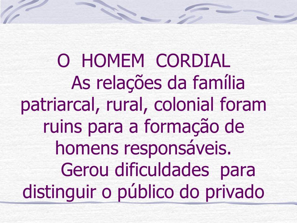 O HOMEM CORDIAL As relações da família patriarcal, rural, colonial foram ruins para a formação de homens responsáveis.