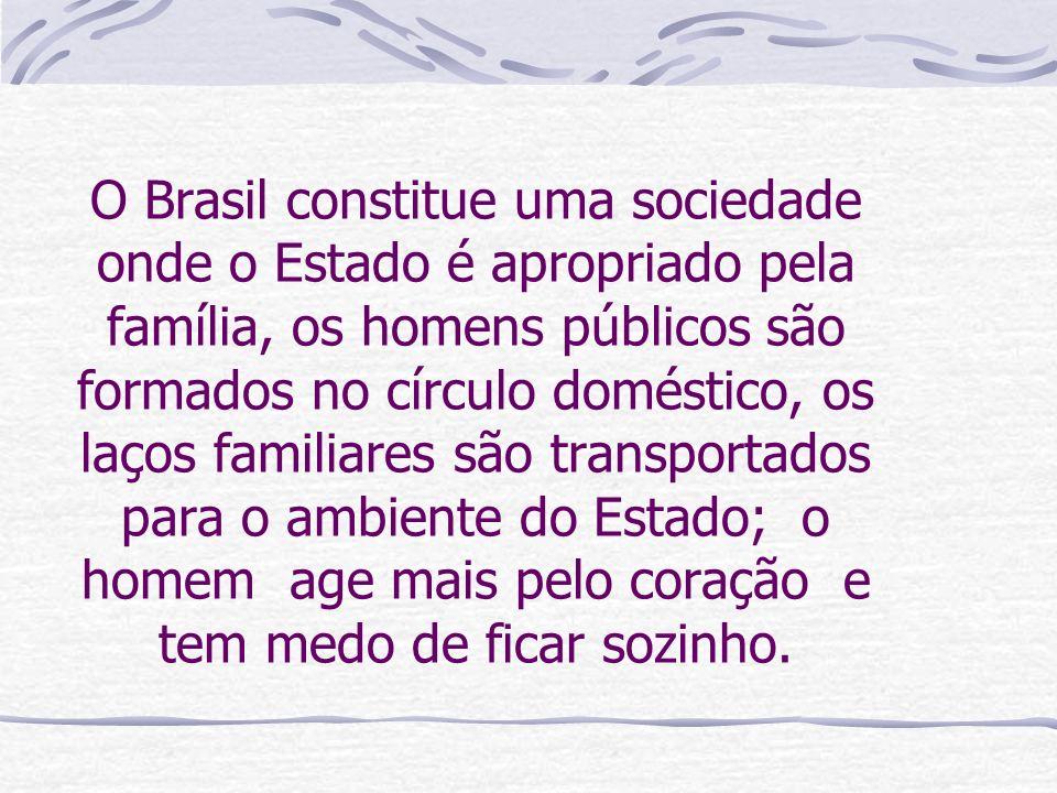 O Brasil constitue uma sociedade onde o Estado é apropriado pela família, os homens públicos são formados no círculo doméstico, os laços familiares são transportados para o ambiente do Estado; o homem age mais pelo coração e tem medo de ficar sozinho.