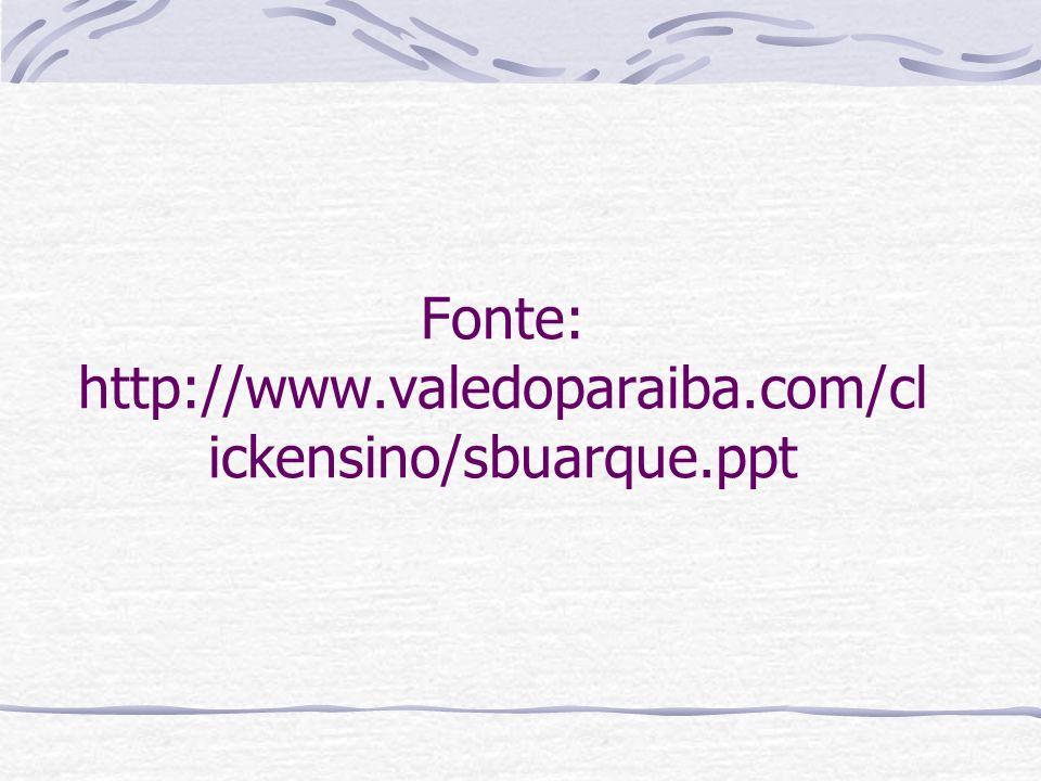 Fonte: http://www.valedoparaiba.com/clickensino/sbuarque.ppt