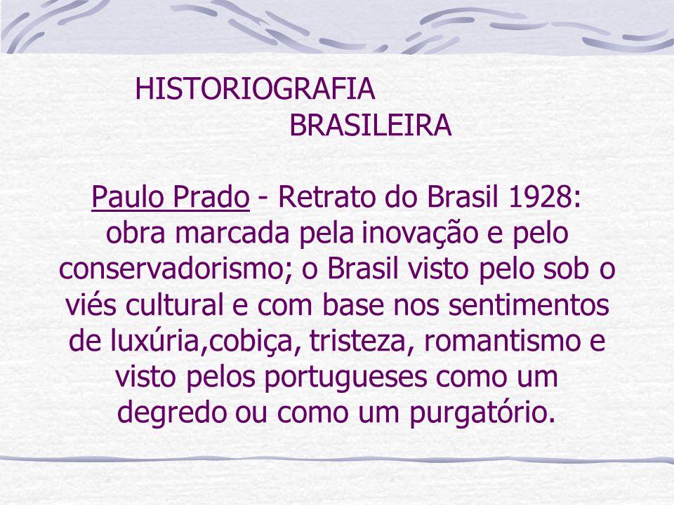 HISTORIOGRAFIA BRASILEIRA Paulo Prado - Retrato do Brasil 1928: obra marcada pela inovação e pelo conservadorismo; o Brasil visto pelo sob o viés cultural e com base nos sentimentos de luxúria,cobiça, tristeza, romantismo e visto pelos portugueses como um degredo ou como um purgatório.