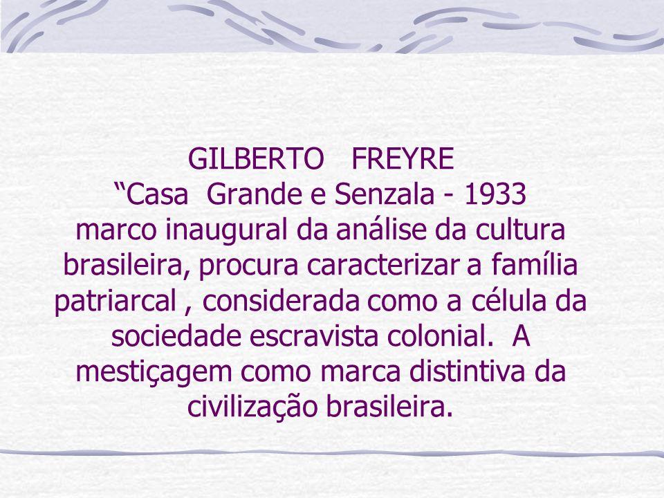 GILBERTO FREYRE Casa Grande e Senzala - 1933 marco inaugural da análise da cultura brasileira, procura caracterizar a família patriarcal , considerada como a célula da sociedade escravista colonial.