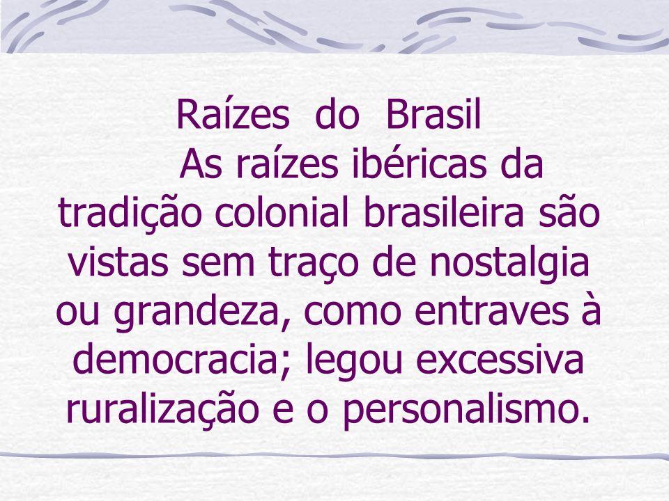 Raízes do Brasil As raízes ibéricas da tradição colonial brasileira são vistas sem traço de nostalgia ou grandeza, como entraves à democracia; legou excessiva ruralização e o personalismo.