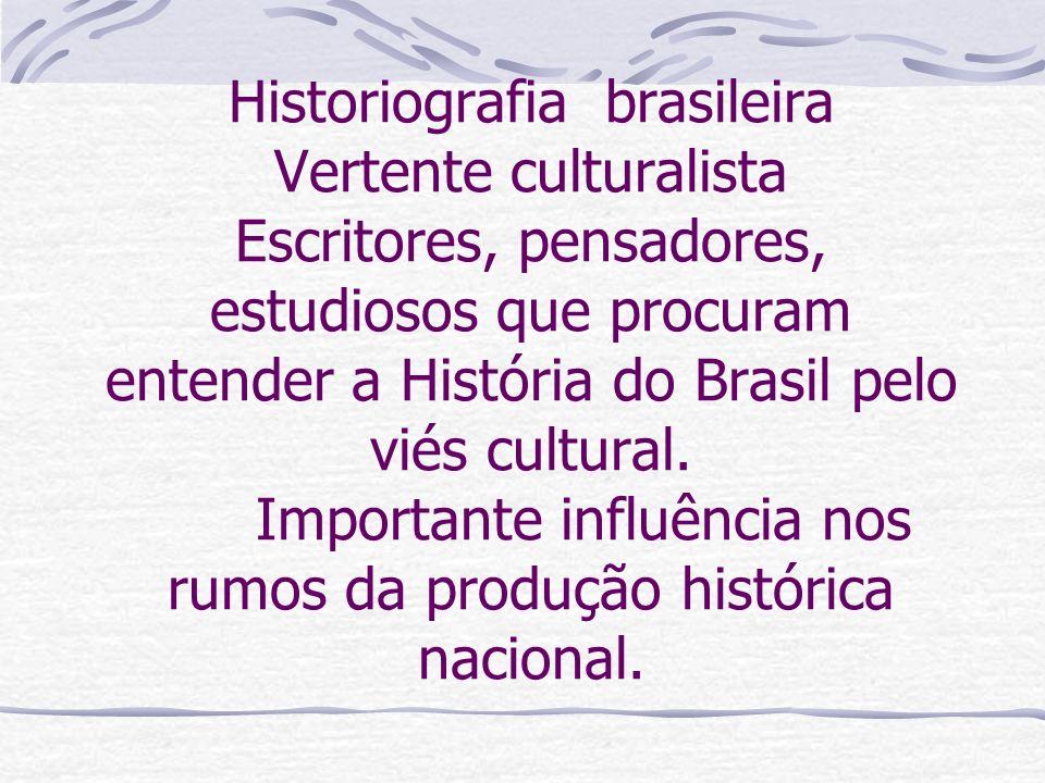 Historiografia brasileira Vertente culturalista Escritores, pensadores, estudiosos que procuram entender a História do Brasil pelo viés cultural.