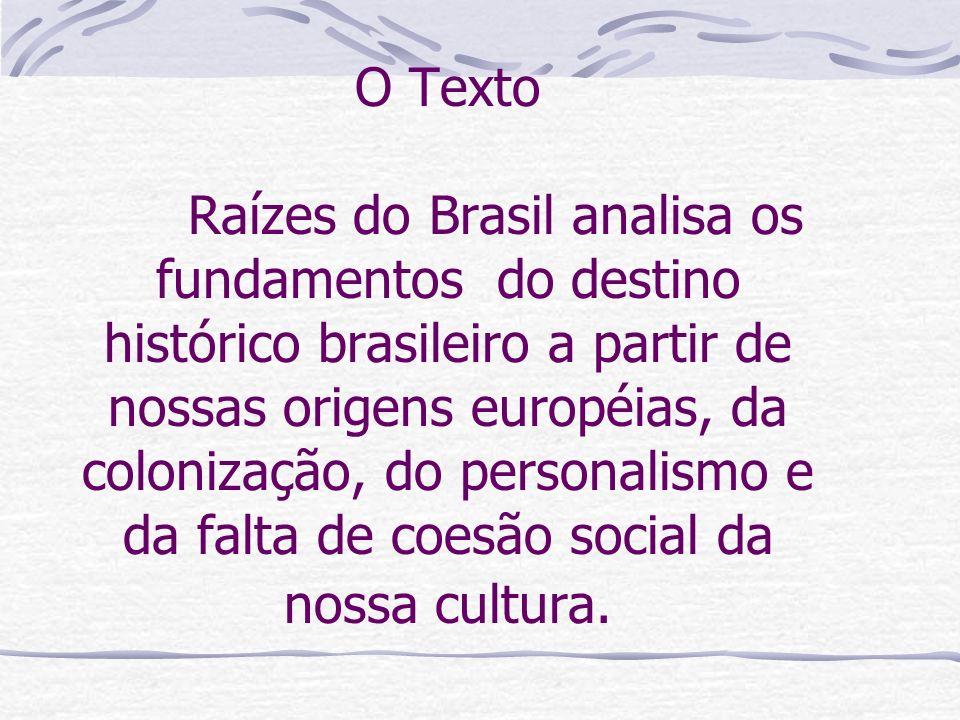 O Texto Raízes do Brasil analisa os fundamentos do destino histórico brasileiro a partir de nossas origens européias, da colonização, do personalismo e da falta de coesão social da nossa cultura.