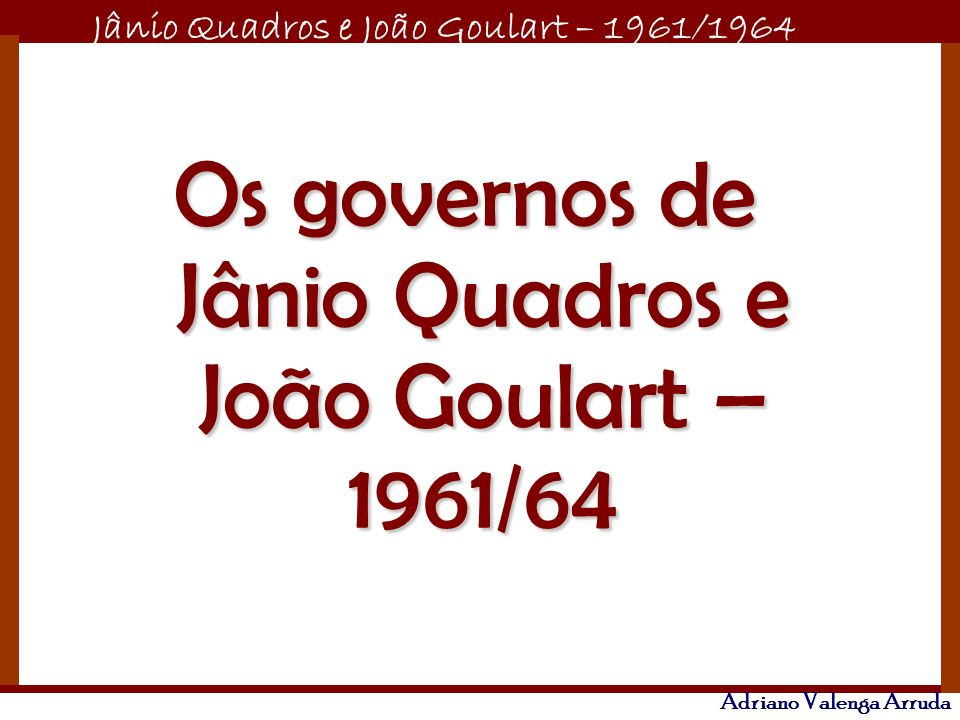 Os governos de Jânio Quadros e João Goulart – 1961/64