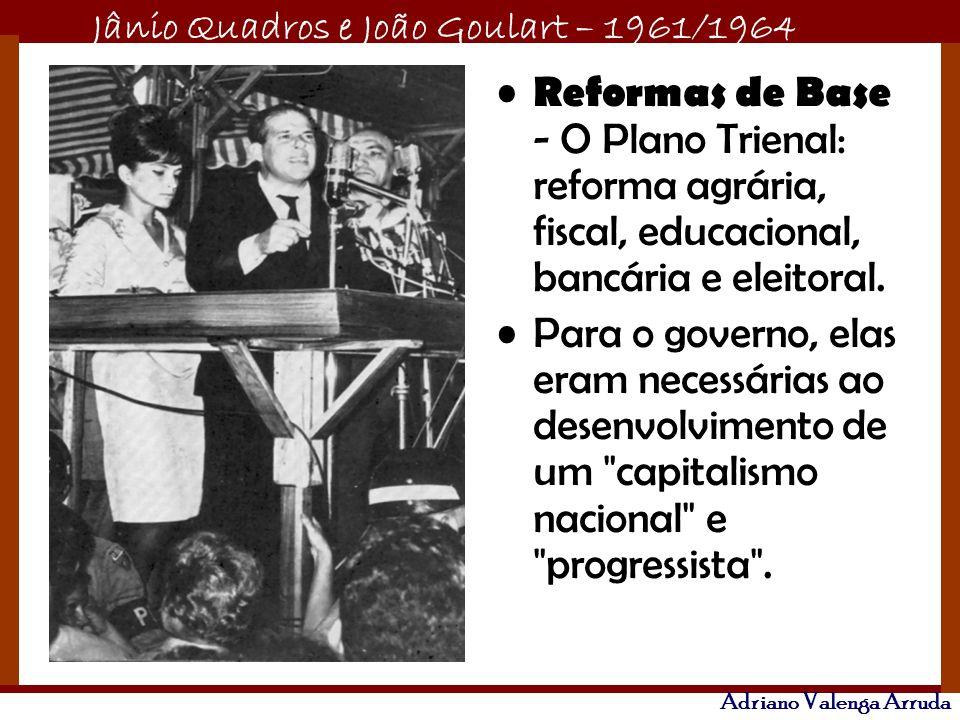 Reformas de Base - O Plano Trienal: reforma agrária, fiscal, educacional, bancária e eleitoral.