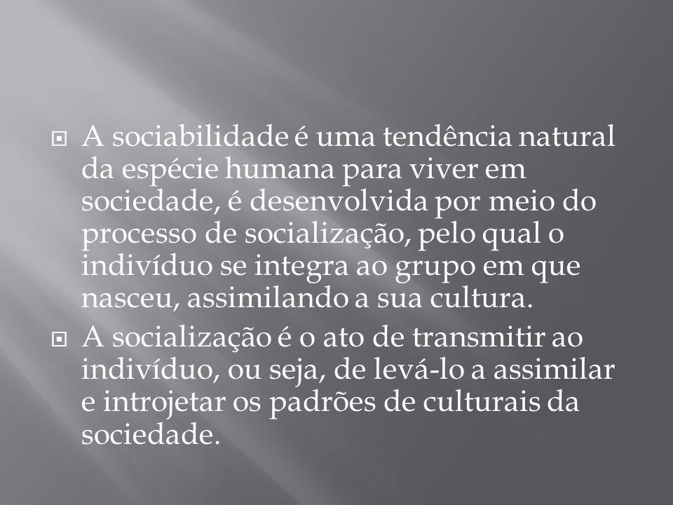 A sociabilidade é uma tendência natural da espécie humana para viver em sociedade, é desenvolvida por meio do processo de socialização, pelo qual o indivíduo se integra ao grupo em que nasceu, assimilando a sua cultura.