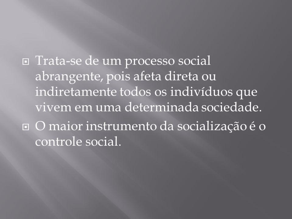 Trata-se de um processo social abrangente, pois afeta direta ou indiretamente todos os indivíduos que vivem em uma determinada sociedade.