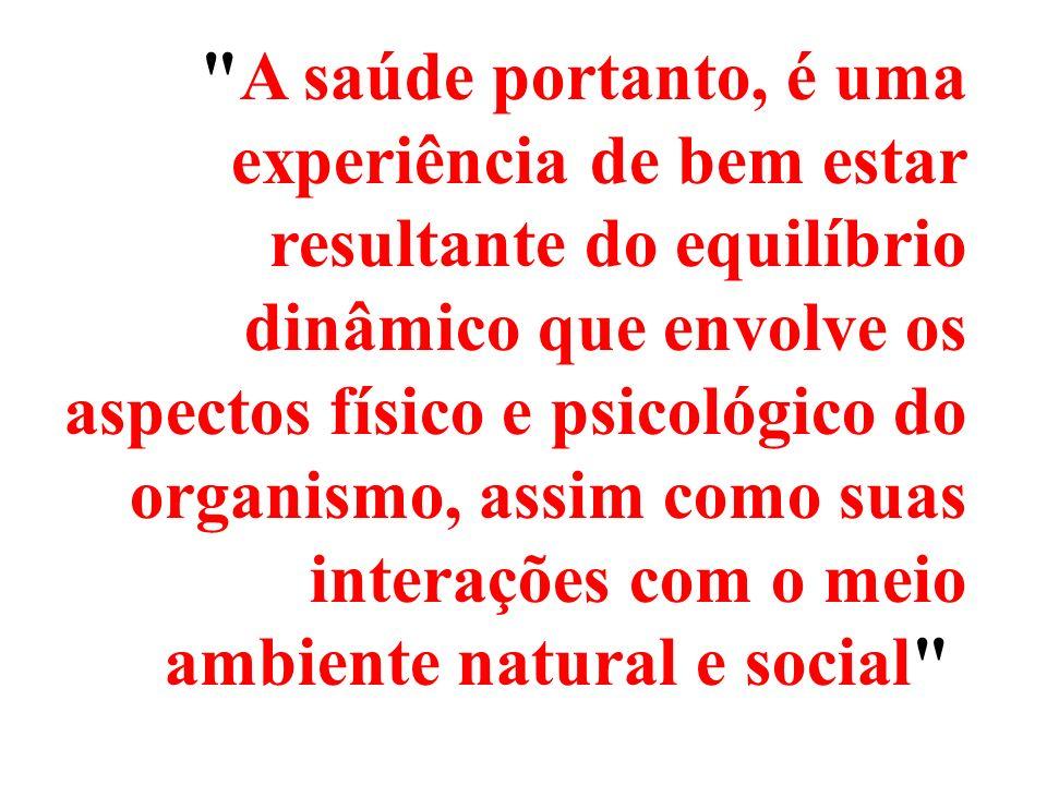 A saúde portanto, é uma experiência de bem estar resultante do equilíbrio dinâmico que envolve os aspectos físico e psicológico do organismo, assim como suas interações com o meio ambiente natural e social