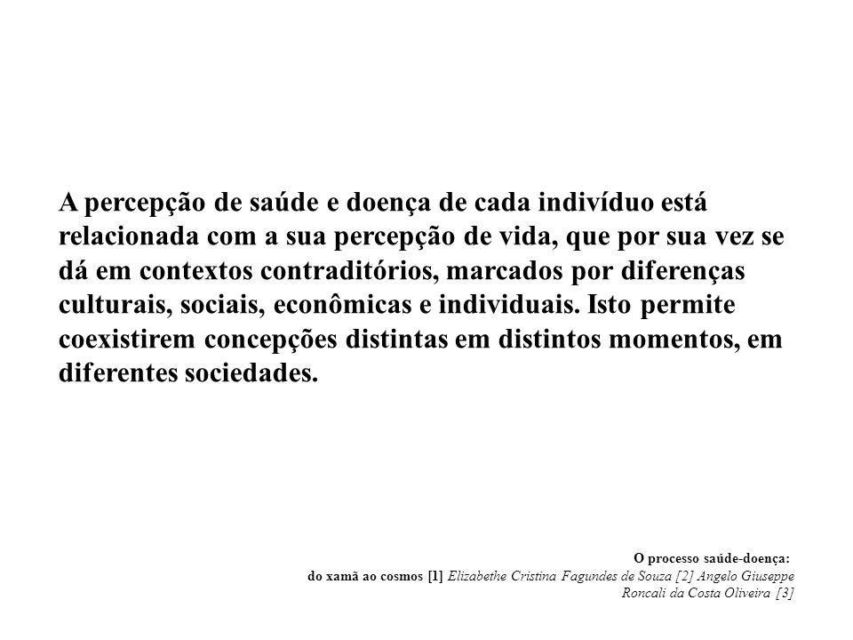 A percepção de saúde e doença de cada indivíduo está relacionada com a sua percepção de vida, que por sua vez se dá em contextos contraditórios, marcados por diferenças culturais, sociais, econômicas e individuais. Isto permite coexistirem concepções distintas em distintos momentos, em diferentes sociedades.