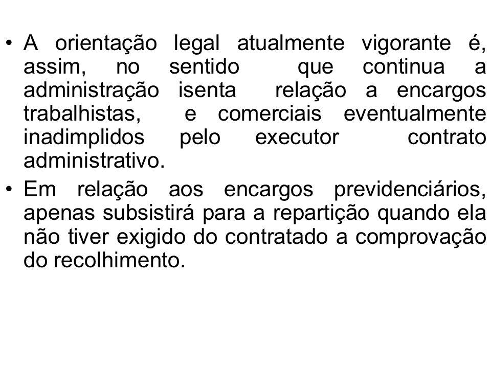 A orientação legal atualmente vigorante é, assim, no sentido que continua a administração isenta relação a encargos trabalhistas, e comerciais eventualmente inadimplidos pelo executor contrato administrativo.