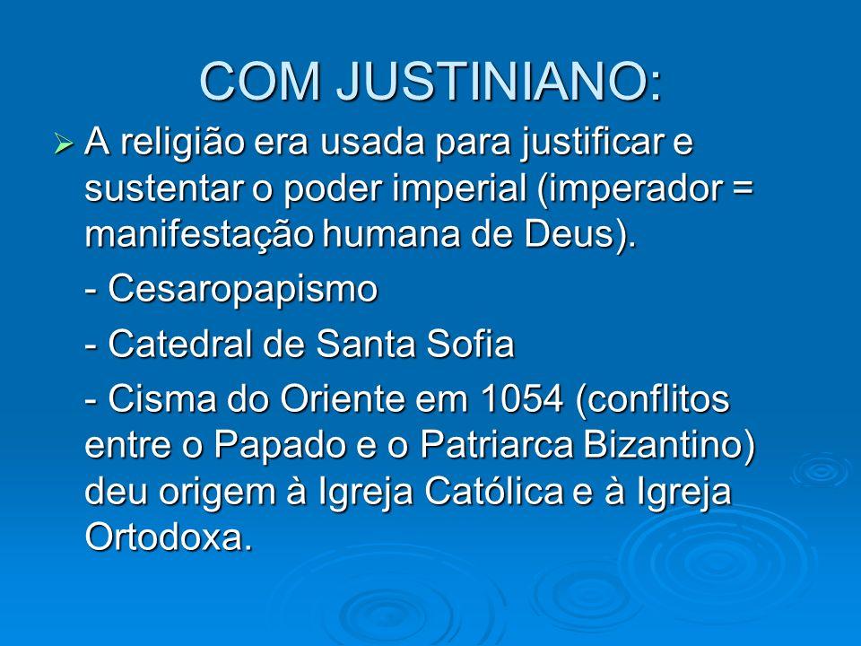 COM JUSTINIANO: A religião era usada para justificar e sustentar o poder imperial (imperador = manifestação humana de Deus).