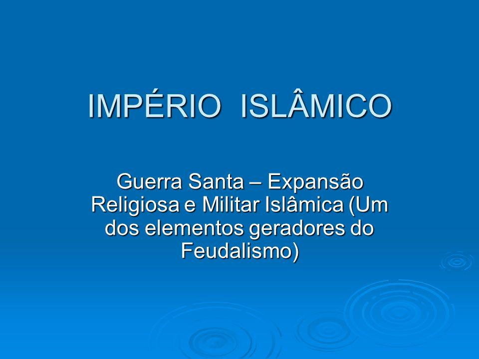 IMPÉRIO ISLÂMICO Guerra Santa – Expansão Religiosa e Militar Islâmica (Um dos elementos geradores do Feudalismo)