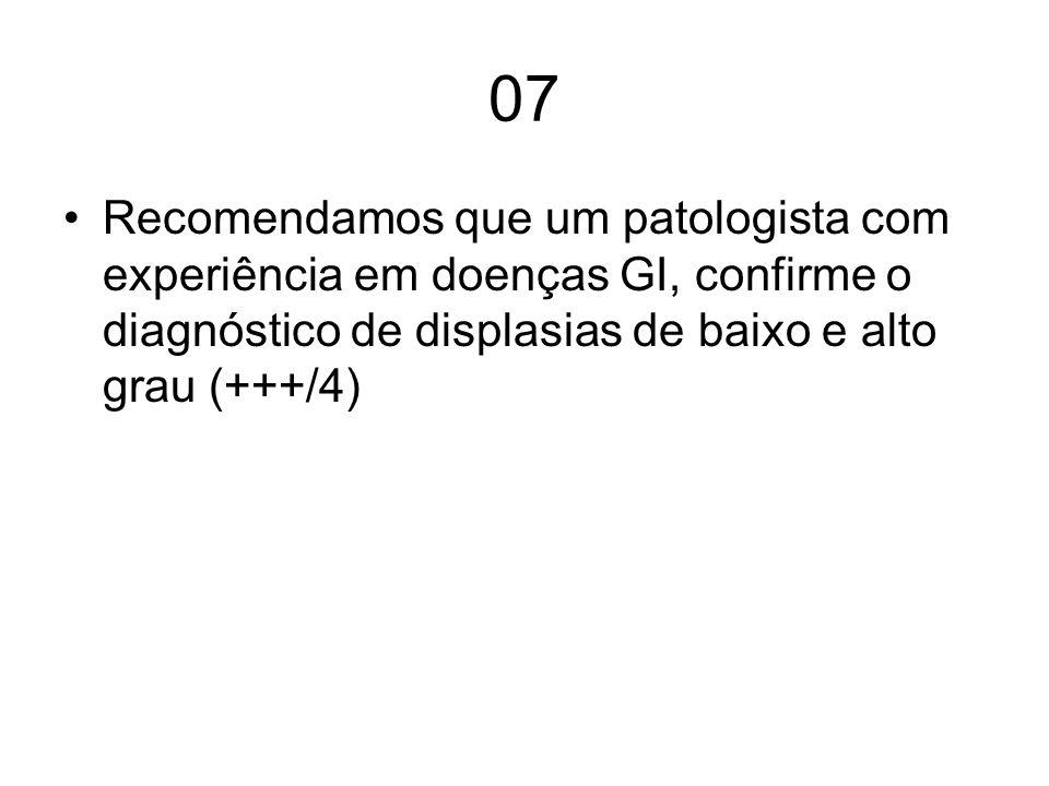 07 Recomendamos que um patologista com experiência em doenças GI, confirme o diagnóstico de displasias de baixo e alto grau (+++/4)