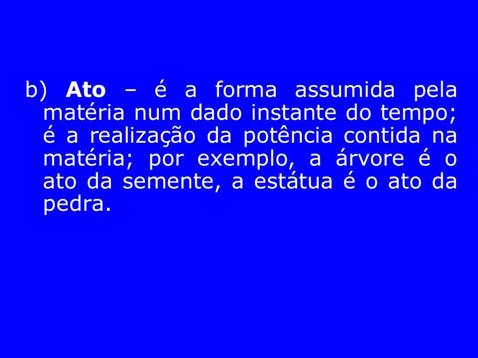 b) Ato – é a forma assumida pela matéria num dado instante do tempo; é a realização da potência contida na matéria; por exemplo, a árvore é o ato da semente, a estátua é o ato da pedra.