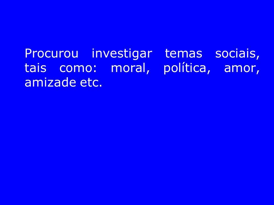 Procurou investigar temas sociais, tais como: moral, política, amor, amizade etc.