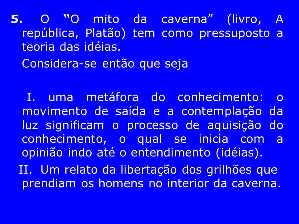 5. O O mito da caverna (livro, A república, Platão) tem como pressuposto a teoria das idéias.