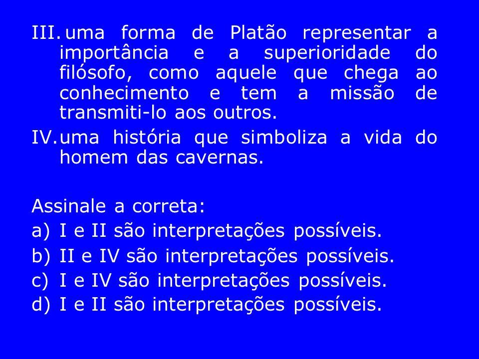 III. uma forma de Platão representar a importância e a superioridade do filósofo, como aquele que chega ao conhecimento e tem a missão de transmiti-lo aos outros.