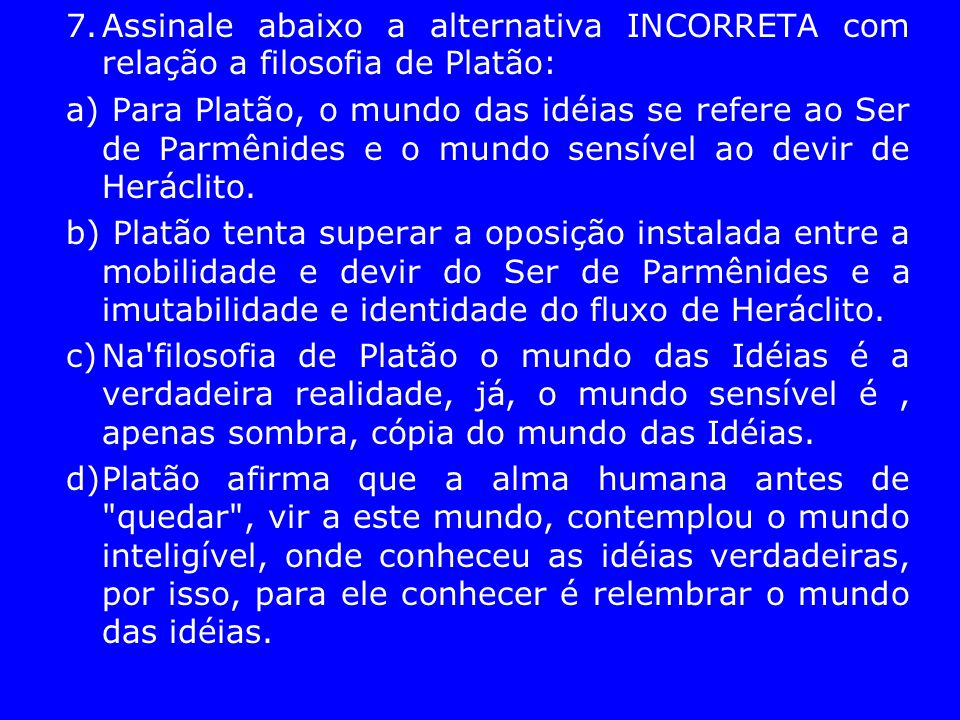 7. Assinale abaixo a alternativa INCORRETA com relação a filosofia de Platão: