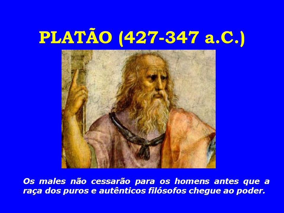 PLATÃO (427-347 a.C.)Os males não cessarão para os homens antes que a raça dos puros e autênticos filósofos chegue ao poder.