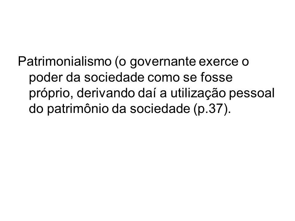 Patrimonialismo (o governante exerce o poder da sociedade como se fosse próprio, derivando daí a utilização pessoal do patrimônio da sociedade (p.37).