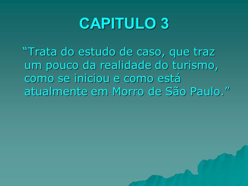 CAPITULO 3 Trata do estudo de caso, que traz um pouco da realidade do turismo, como se iniciou e como está atualmente em Morro de São Paulo.