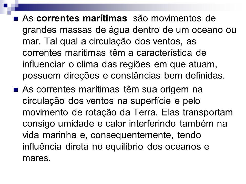 As correntes marítimas são movimentos de grandes massas de água dentro de um oceano ou mar. Tal qual a circulação dos ventos, as correntes marítimas têm a característica de influenciar o clima das regiões em que atuam, possuem direções e constâncias bem definidas.