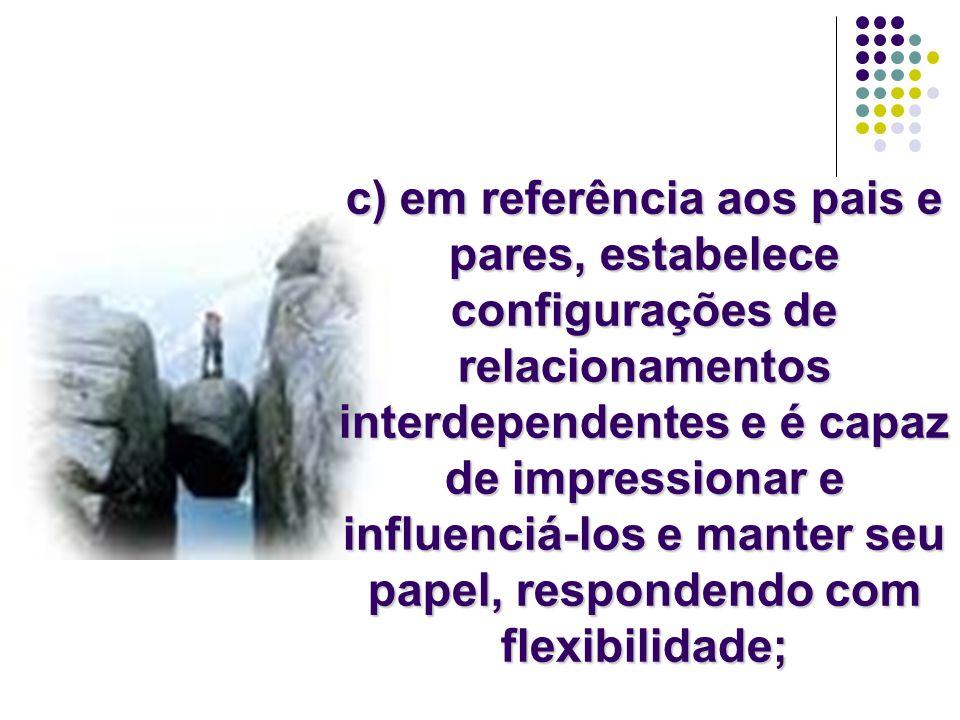 c) em referência aos pais e pares, estabelece configurações de relacionamentos interdependentes e é capaz de impressionar e influenciá-los e manter seu papel, respondendo com flexibilidade;
