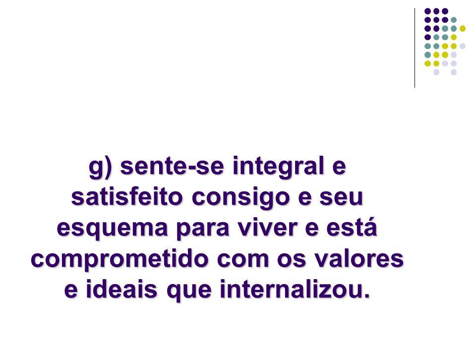 g) sente-se integral e satisfeito consigo e seu esquema para viver e está comprometido com os valores e ideais que internalizou.