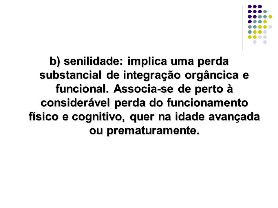 b) senilidade: implica uma perda substancial de integração orgâncica e funcional.