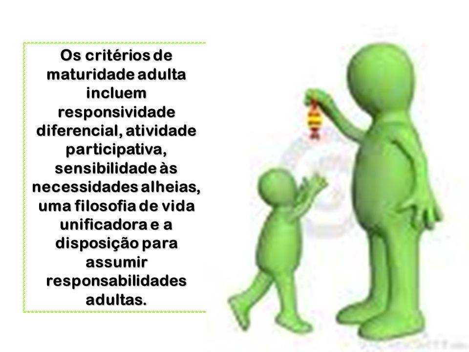 Os critérios de maturidade adulta incluem responsividade diferencial, atividade participativa, sensibilidade às necessidades alheias, uma filosofia de vida unificadora e a disposição para assumir responsabilidades adultas.