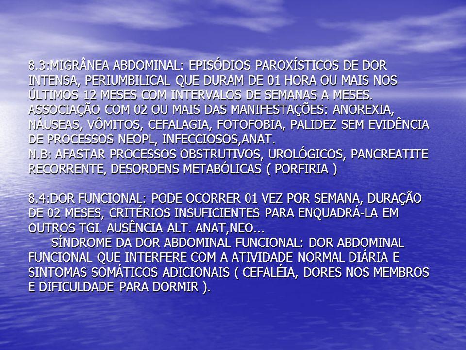 8.3:MIGRÂNEA ABDOMINAL: EPISÓDIOS PAROXÍSTICOS DE DOR INTENSA, PERIUMBILICAL QUE DURAM DE 01 HORA OU MAIS NOS ÚLTIMOS 12 MESES COM INTERVALOS DE SEMANAS A MESES.
