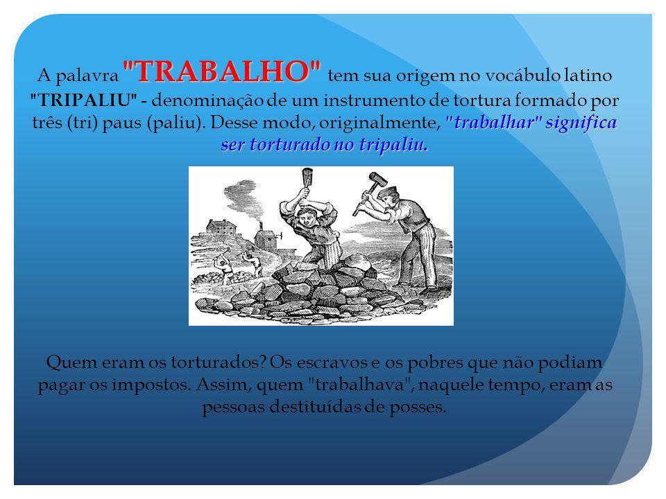 A palavra TRABALHO tem sua origem no vocábulo latino TRIPALIU - denominação de um instrumento de tortura formado por três (tri) paus (paliu). Desse modo, originalmente, trabalhar significa ser torturado no tripaliu.